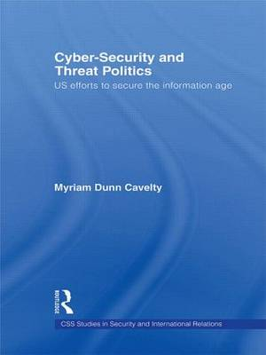 Cyber-Security and Threat Politics: US Efforts to Secure the Information Age