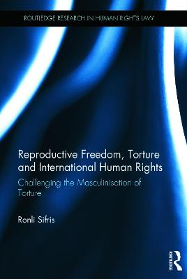Reproductive Freedom, Torture and International Human Rights: Challenging the Masculinisation of Torture