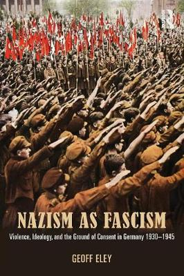 Nazism as Fascism: Violence, Ideology, and the Ground of Consent in Germany 1930-1945