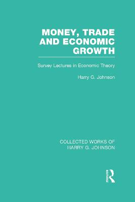 Money, Trade and Economic Growth (Collected Works of Harry Johnson): Survey Lectures in Economic Theory