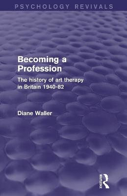 Becoming a Profession (Psychology Revivals): The History of Art Therapy in Britain 1940-82