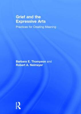 Grief and the Expressive Arts: Practices for Creating Meaning