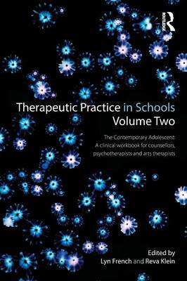 Therapeutic Practice in Schools: The Contemporary Adolescent: A Clinical Workbook for Counsellors, Psychotherapists and Arts Therapists: Volume 2
