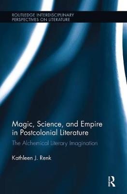 Magic, Science, and Empire in Postcolonial Literature: The Alchemical Literary Imagination