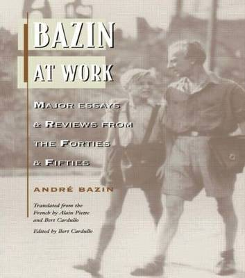 Bazin at Work: Major Essays and Reviews From the Forties and Fifties
