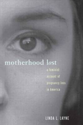 Motherhood Lost: A Feminist Account of Pregnancy Loss in America