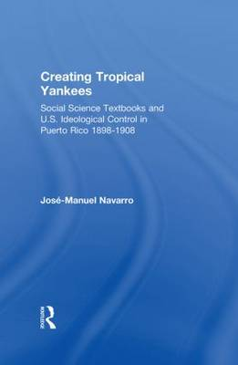 Creating Tropical Yankees: Social Science Textbooks and U.S. Ideological Control in Puerto Rico, 1898-1908
