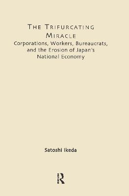 The Trifurcating Miracle: Corporations, Workers, Bureaucrats and the Erosion of Japan's National Economy