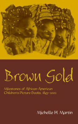 Brown Gold: Milestones of African American Children's Picture Books,1845 2002