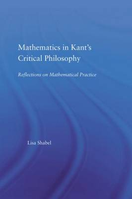 Mathematics in Kant's Critical Philosophy: Reflections on Mathematical Practice