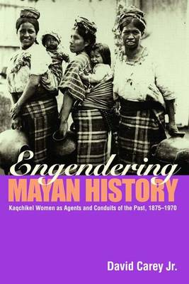 Engendering Mayan History: Kaqchikel Women as Agents and Conduits of the Past, 1875-1970