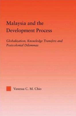 Malaysia and the Development Process: Globalization, Knowledge Transfers and Postcolonial Dilemmas