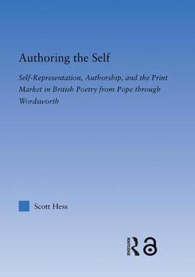 Authoring the Self: Print Culture, Poetry, and Self-Representation from Pope Through Wordsworth