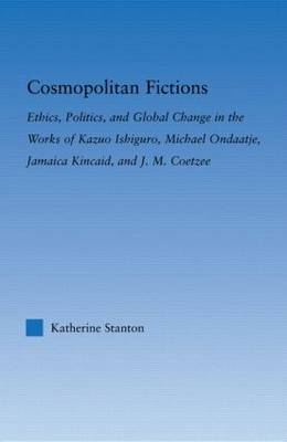 Cosmopolitan Fictions: Ethics, Politics, and Global Change in the Works of Kazuo Ishiguro, Michael Ondaatje, Jamaica Kincaid, and J. M. Coetzee