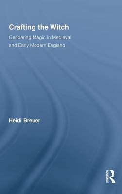 Crafting the Witch: Gendering Magic in Medieval and Early Modern England