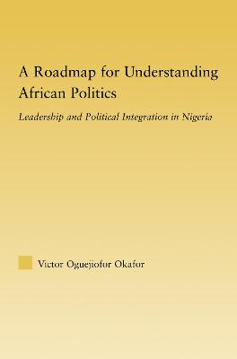A Roadmap for Understanding African Politics: Leadership and Political Integration in Nigeria
