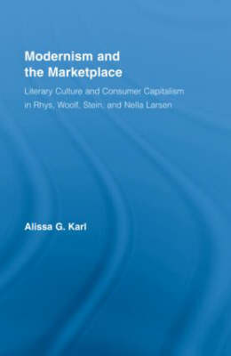 Modernism and the Marketplace: Literary Culture and Consumer Capitalism in Rhys, Woolf, Stein, and Nella Larsen