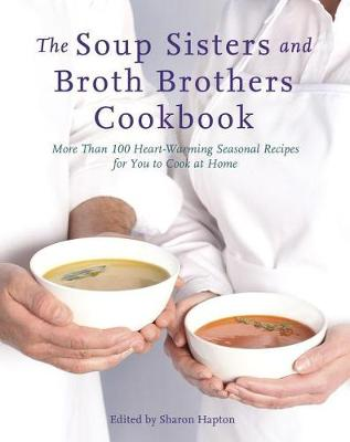 The Soup Sisters And Broth Brothers Cookbook: More than 100 Heart Warming Seasonal Recipes for You to Cook at Home