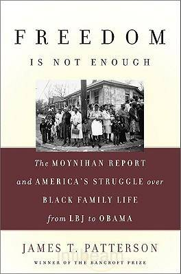 The Freedom is Not Enough: The Moynihan Report and America's Struggle Over Black Family Life - Fom LBJ to Obama