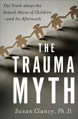 The Trauma Myth: The Truth About the Sexual Abuse of Children - and Its Aftermath