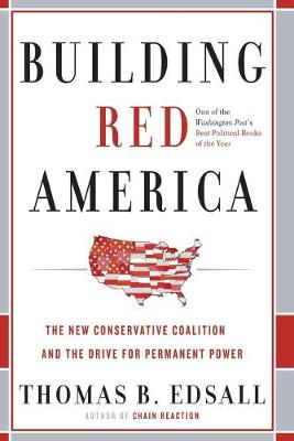 Building Red America: The New Conservative Coalition and the Drive for Permanent Power the Drive for Permanent Power