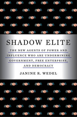 The Shadow Elite: The New Agents of Power and Influence Who are Undermining Government, Free Enterprise, and Democracy