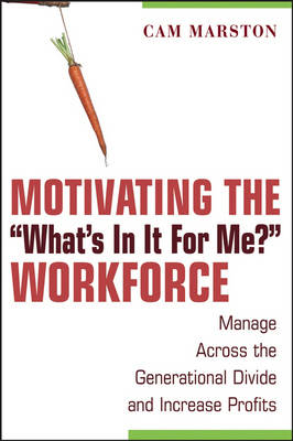 """Motivating the """"What's in it for Me?"""" Workforce: Manage Across the Generational Divide and Increase Profits"""