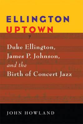 Ellington Uptown: Duke Ellington, James P. Johnson, and the Birth of Concert Jazz