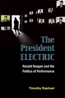 The President Electric: Ronald Reagan and the Politics of Performance