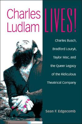 Charles Ludlam Lives!: Charles Busch, Bradford Louryk, Taylor Mac, and the Queer Legacy of the Ridiculous Theatrical Company
