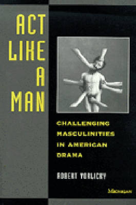 Act Like a Man: Challenging Masculinities in American Drama