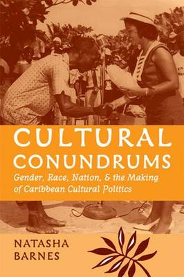 Cultural Conundrums: Gender, Race, Nation, and the Making of Caribbean Cultural Politics