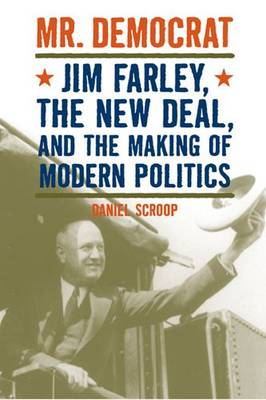 Mr. Democrat: Jim Farley, the New Deal, and the Making of Modern American Politics