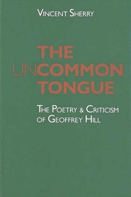 The Uncommon Tongue: The Poetry and Criticism of Geoffrey Hill