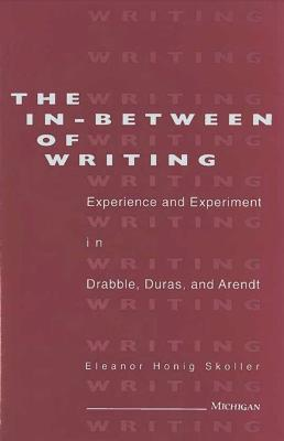 The In-between of Writing: Experience and Experiment in the Work of Drabble, Duras, and Arendt