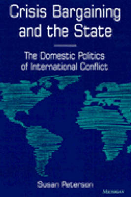 Crisis Bargaining and the State: The Domestic Politics of International Conflict