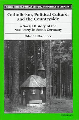 Catholicism, Political Culture and the Countryside: A Social History of the Nazi Party in South Germany