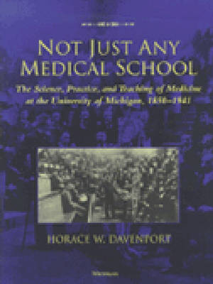 Not Just Any Medical School: The Science, Practice and Teaching of Medicine at the University of Michigan, 1850-1941