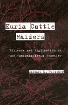 Kuria Cattle Raiders: Violence and Vigilantism on the Tanzania/Kenya Frontier
