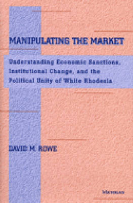 Manipulating the Market: Understanding Economic Sanctions, Institutional Change and the Political Unity of White Rhodesia
