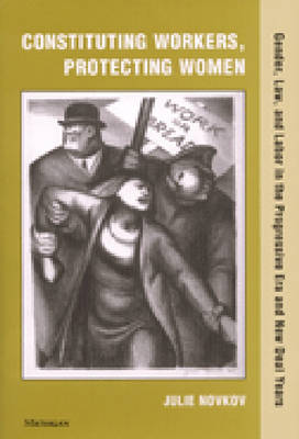 Constituting Workers, Protecting Women: Gender, Law, and Labor in the Progressive Era and New Deal Years