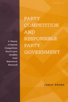Party Competition and Responsible Party Government: A Theory of Spatial Competition Based Upon Insights from Behavioral Voting Research