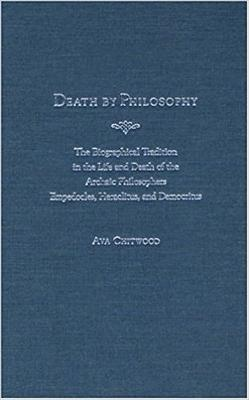 Death by Philosophy: The Biographical Tradition in the Life and Death of the Archaic Philosophers Empedocles, Heraclitus, and Democritus