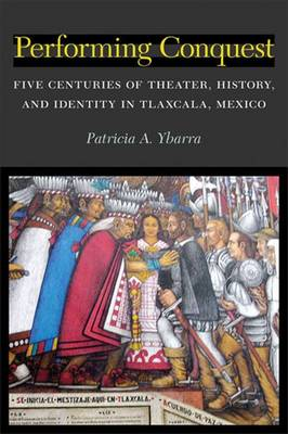 Performing Conquest: Five Centuries of Theater, History, and Identity in Tlaxcala, Mexico