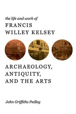 The Life and Work of Francis Willey Kelsey: Archaeology, Antiquity, and the Arts