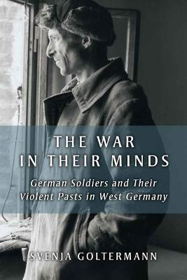 War in Their Minds: German Soldiers and Their Violent Pasts in West Germany