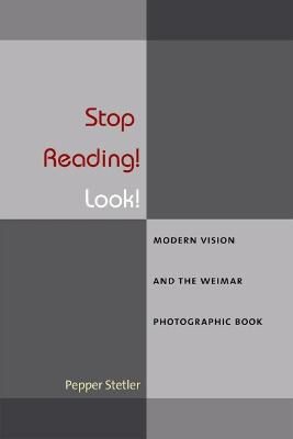 Stop Reading! Look!: Modern Vision and the Weimar Photographic Book