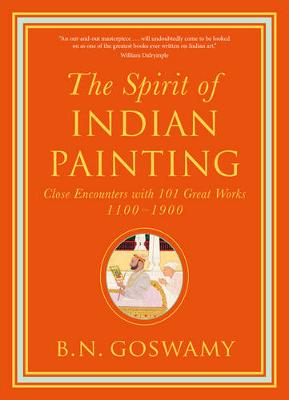 Spirit of Indian Painting: Close Encounters with 101 Great Works 1100 1900
