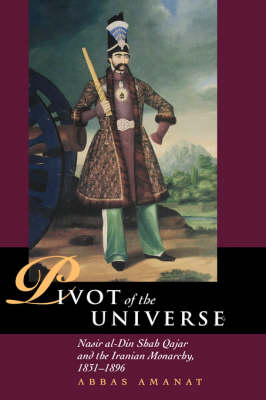 The Pivot of the Universe: Nasir Al-Din Shah and the Iranian Monarchy, 1831-1896
