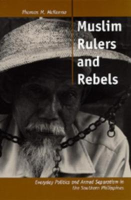 Muslim Rulers and Rebels: Everyday Politics and Armed Separatism in the Southern Philippines